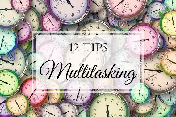 Why Multitasking Has a Bad Rap and 12 Tips for Using It
