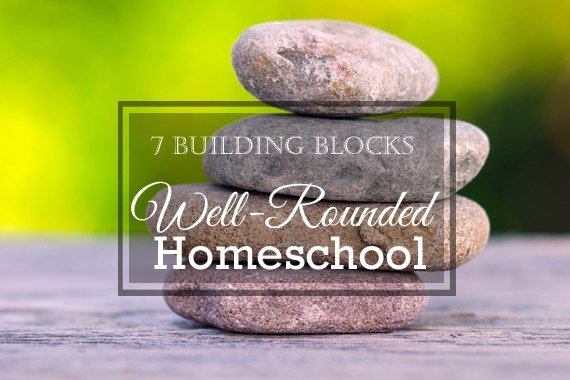 7 Building Blocks of a Well-Rounded Homeschool