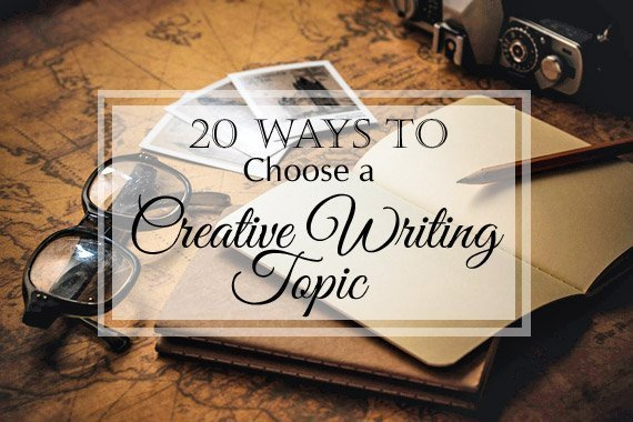20 Ways to Choose a Creative Writing Topic
