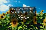 10 Ways to Use Notebooking: #8 Nature
