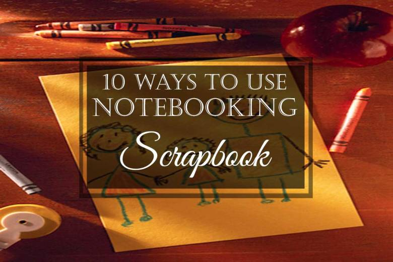 10 Ways to Use Notebooking: #10 Scrapbook