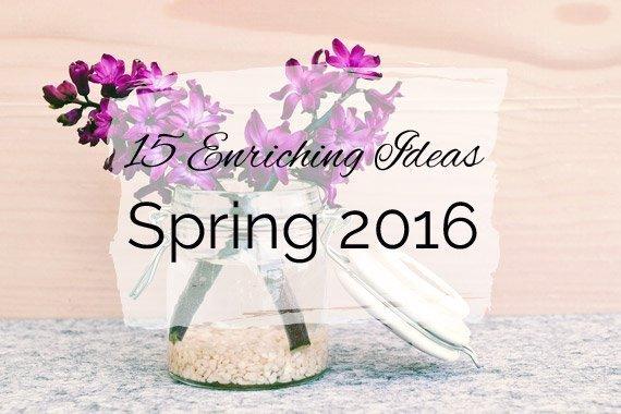 15 Enriching Ideas for Spring 2016