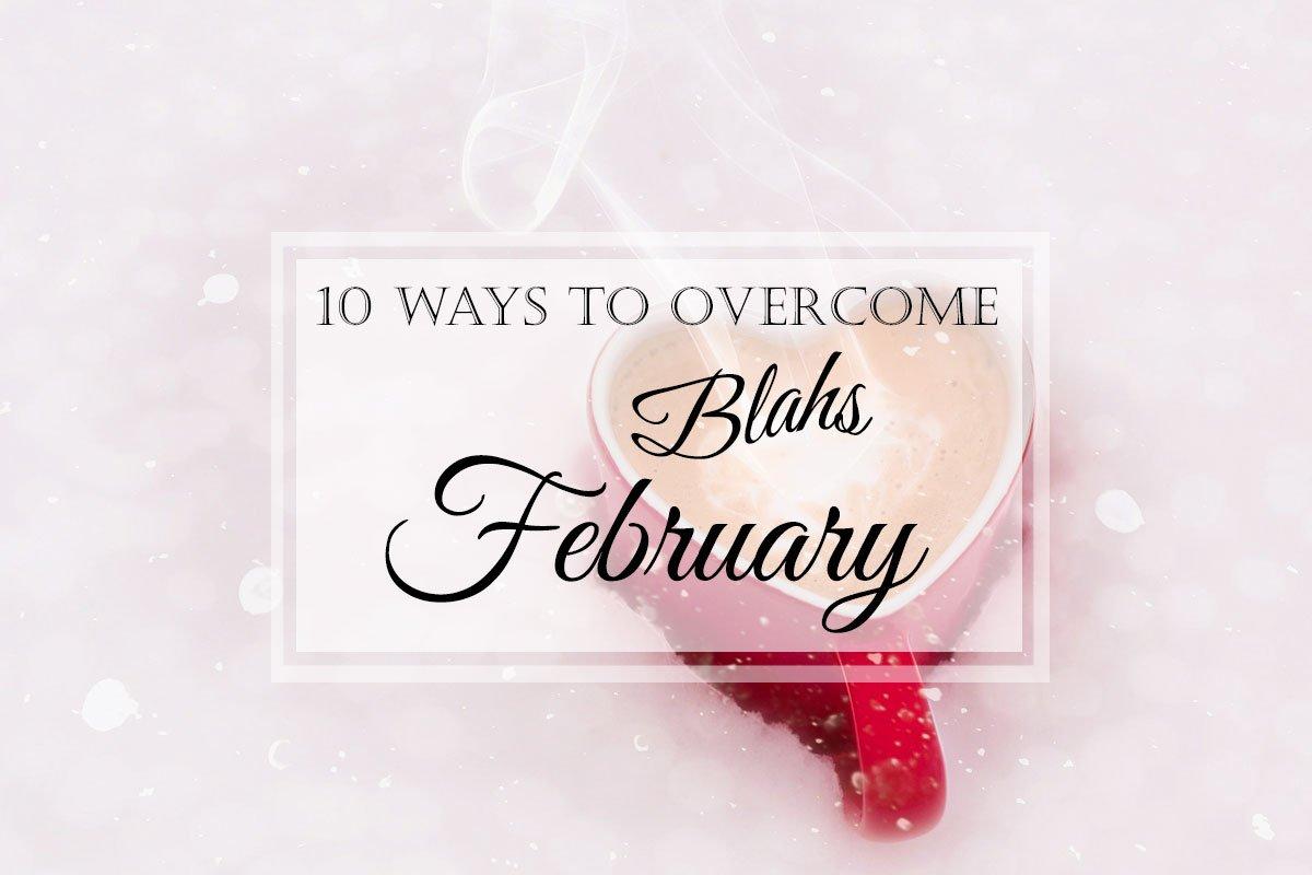 10 Ways to Overcome the February Blahs!