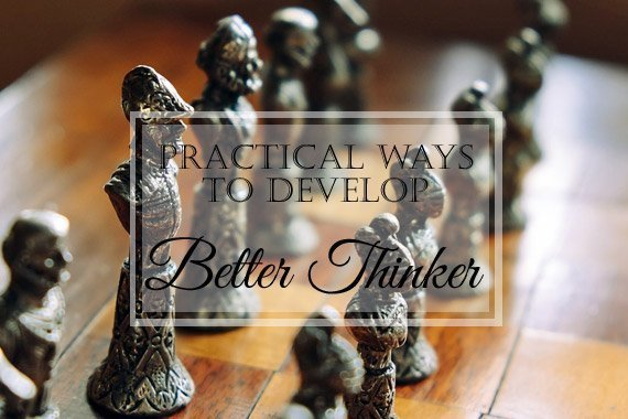 12 Practical Ways to Develop a Better Thinker